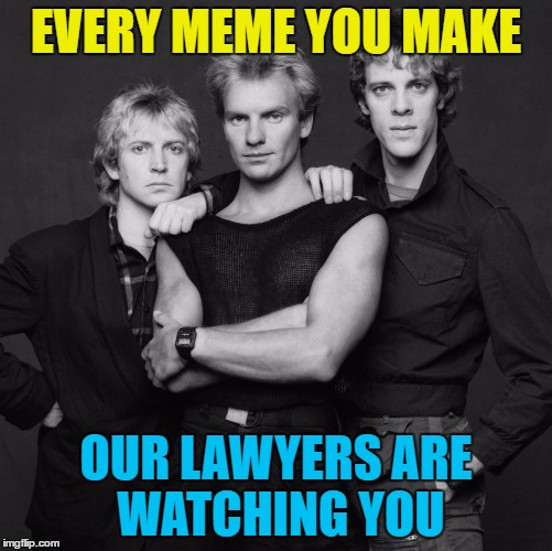 the police | EVERY MEME YOU MAKE OUR LAWYERS ARE WATCHING YOU | image tagged in the police | made w/ Imgflip meme maker