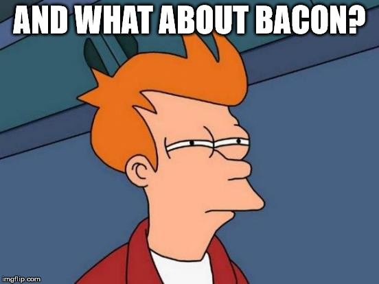 Futurama Fry Meme | AND WHAT ABOUT BACON? | image tagged in memes,futurama fry | made w/ Imgflip meme maker
