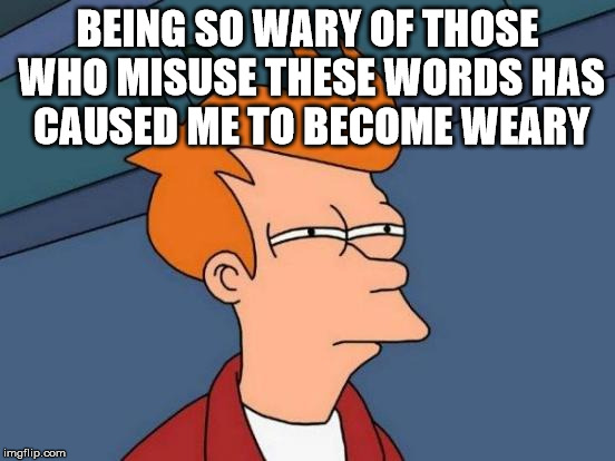 Futurama Fry Meme | BEING SO WARY OF THOSE WHO MISUSE THESE WORDS HAS CAUSED ME TO BECOME WEARY | image tagged in memes,futurama fry | made w/ Imgflip meme maker