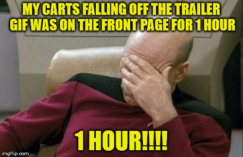Captain Picard Facepalm Meme | MY CARTS FALLING OFF THE TRAILER GIF WAS ON THE FRONT PAGE FOR 1 HOUR 1 HOUR!!!! | image tagged in memes,captain picard facepalm | made w/ Imgflip meme maker