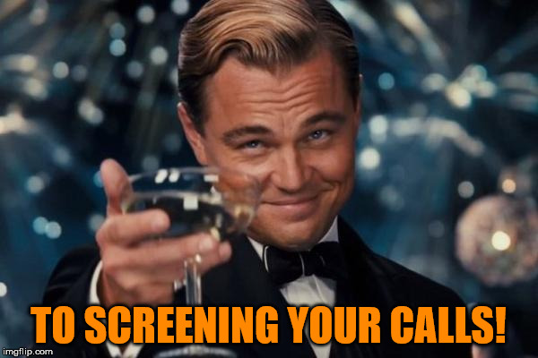 Leonardo Dicaprio Cheers Meme | TO SCREENING YOUR CALLS! | image tagged in memes,leonardo dicaprio cheers | made w/ Imgflip meme maker