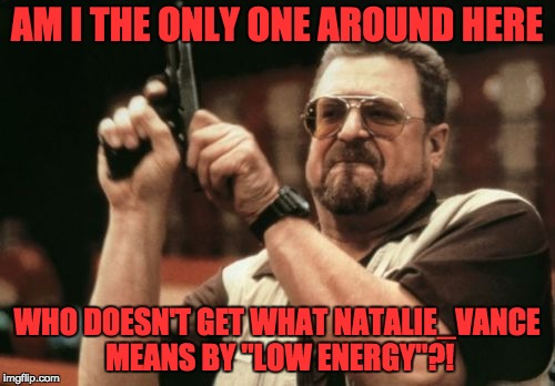"Am I The Only One Around Here Meme | AM I THE ONLY ONE AROUND HERE WHO DOESN'T GET WHAT NATALIE_VANCE MEANS BY ""LOW ENERGY""?! 