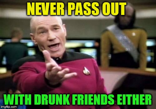 Picard Wtf Meme | NEVER PASS OUT WITH DRUNK FRIENDS EITHER | image tagged in memes,picard wtf | made w/ Imgflip meme maker
