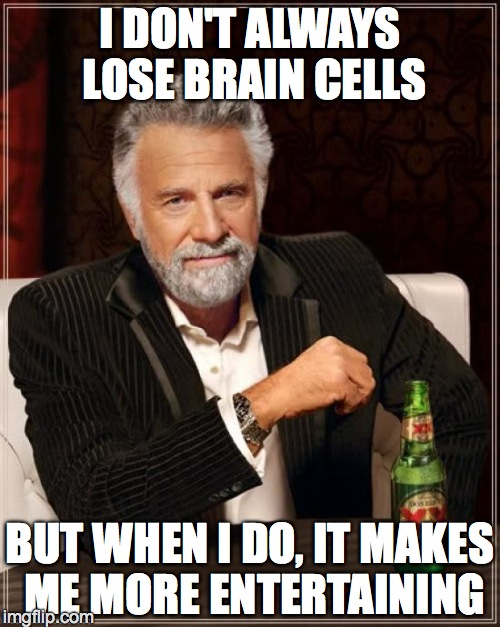 The Most Interesting Man In The World Meme | I DON'T ALWAYS LOSE BRAIN CELLS BUT WHEN I DO, IT MAKES ME MORE ENTERTAINING | image tagged in memes,the most interesting man in the world | made w/ Imgflip meme maker