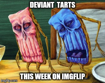 Deviant Art Week.  A Robroman Event. | DEVIANT  TARTS THIS WEEK ON IMGFLIP | image tagged in deviantart week,pop tarts,deviantart,robroman | made w/ Imgflip meme maker