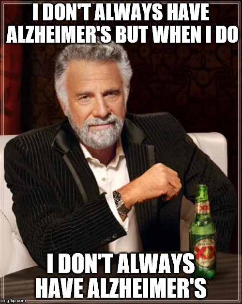The Most Interesting Man In The World Meme | I DON'T ALWAYS HAVE ALZHEIMER'S BUT WHEN I DO I DON'T ALWAYS HAVE ALZHEIMER'S | image tagged in memes,the most interesting man in the world | made w/ Imgflip meme maker