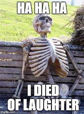 Waiting Skeleton Meme | HA HA HA I DIED OF LAUGHTER | image tagged in memes,waiting skeleton | made w/ Imgflip meme maker