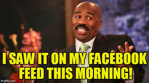 Steve Harvey Meme | I SAW IT ON MY FACEBOOK FEED THIS MORNING! | image tagged in memes,steve harvey | made w/ Imgflip meme maker
