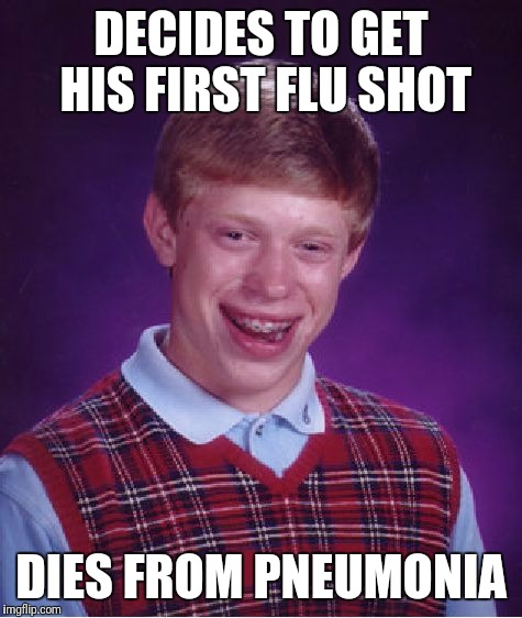 p.s. They Have Shots for That Too | DECIDES TO GET HIS FIRST FLU SHOT DIES FROM PNEUMONIA | image tagged in memes,bad luck brian,vaccination,flu,pneumonia,vaccine | made w/ Imgflip meme maker