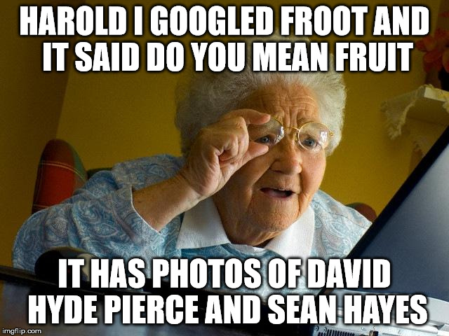 Grandma Finds The Internet Meme | HAROLD I GOOGLED FROOT AND IT SAID DO YOU MEAN FRUIT IT HAS PHOTOS OF DAVID HYDE PIERCE AND SEAN HAYES | image tagged in memes,grandma finds the internet | made w/ Imgflip meme maker