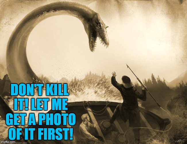 Deviant Art week sponsored by Robroman! | DON'T KILL IT! LET ME GET A PHOTO OF IT FIRST! | image tagged in deviantart,deviantart week,loch ness monster | made w/ Imgflip meme maker