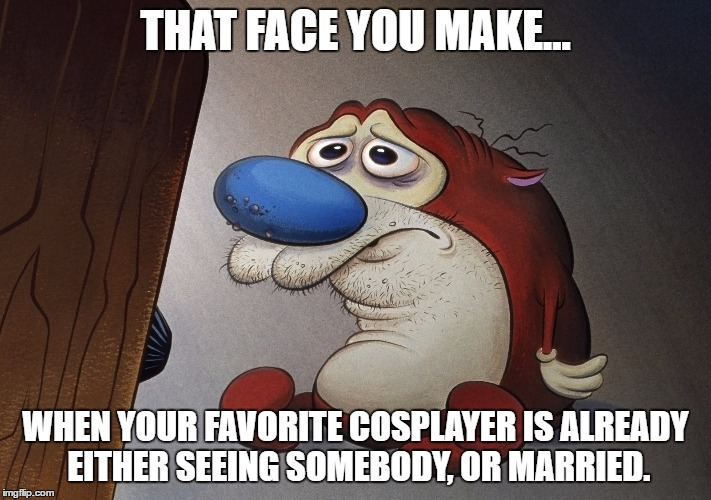 Sad Cosplayer Fan | THAT FACE YOU MAKE... WHEN YOUR FAVORITE COSPLAYER IS ALREADY EITHER SEEING SOMEBODY, OR MARRIED. | image tagged in cosplay,cosplay fail,ren and stimpy | made w/ Imgflip meme maker