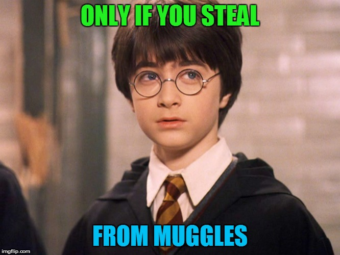 ONLY IF YOU STEAL FROM MUGGLES | made w/ Imgflip meme maker