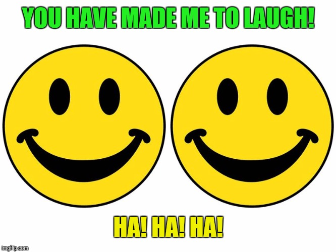 Smiley 2 | YOU HAVE MADE ME TO LAUGH! HA! HA! HA! | image tagged in smiley 2 | made w/ Imgflip meme maker