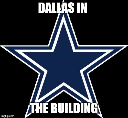 Dallas Cowboys |  DALLAS IN; THE BUILDING | image tagged in memes,dallas cowboys | made w/ Imgflip meme maker