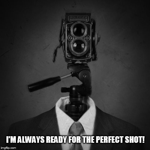 I'M ALWAYS READY FOR THE PERFECT SHOT! | made w/ Imgflip meme maker