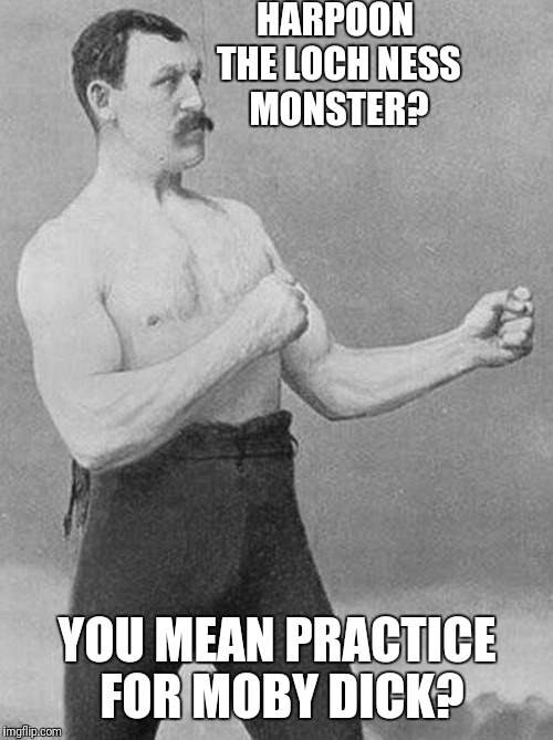 HARPOON THE LOCH NESS MONSTER? YOU MEAN PRACTICE FOR MOBY DICK? | made w/ Imgflip meme maker