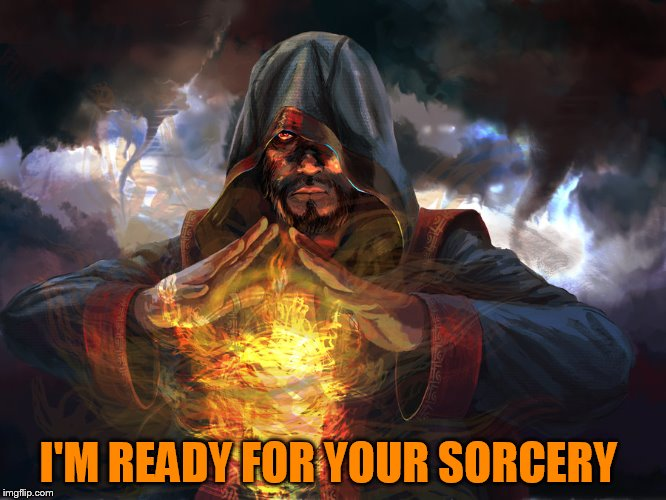 I'M READY FOR YOUR SORCERY | made w/ Imgflip meme maker
