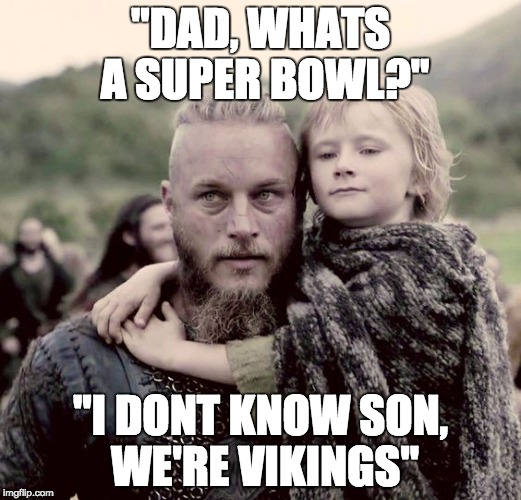 "vikings fans right now  | ""DAD, WHATS A SUPER BOWL?"" ""I DONT KNOW SON, WE'RE VIKINGS"" 