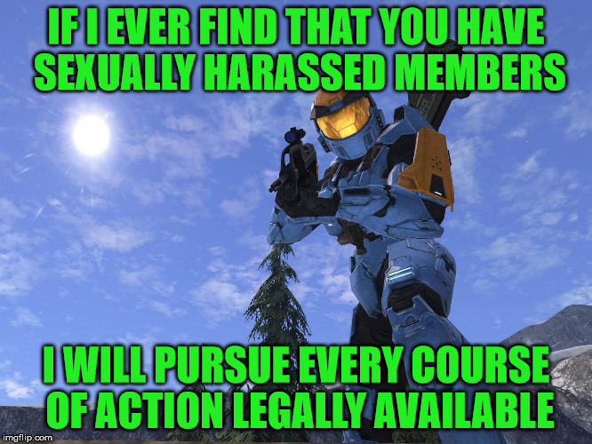 Demonic Penguin Halo 3 | IF I EVER FIND THAT YOU HAVE SEXUALLY HARASSED MEMBERS I WILL PURSUE EVERY COURSE OF ACTION LEGALLY AVAILABLE | image tagged in demonic penguin halo 3 | made w/ Imgflip meme maker