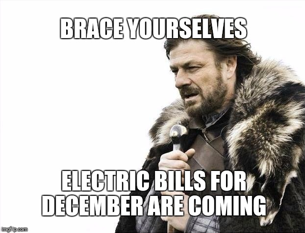I got my December Bill today....Ouch  | BRACE YOURSELVES ELECTRIC BILLS FOR DECEMBER ARE COMING | image tagged in memes,brace yourselves x is coming | made w/ Imgflip meme maker