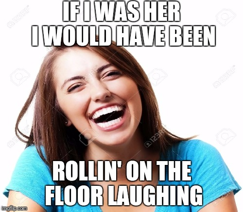 IF I WAS HER I WOULD HAVE BEEN ROLLIN' ON THE FLOOR LAUGHING | made w/ Imgflip meme maker
