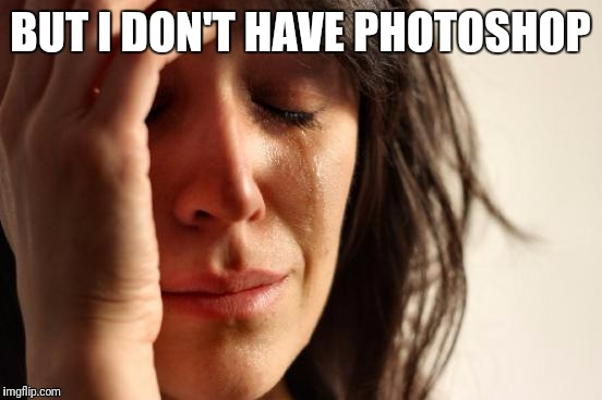 First World Problems Meme | BUT I DON'T HAVE PHOTOSHOP | image tagged in memes,first world problems | made w/ Imgflip meme maker
