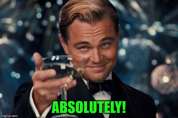 Leonardo Dicaprio Cheers Meme | ABSOLUTELY! | image tagged in memes,leonardo dicaprio cheers | made w/ Imgflip meme maker