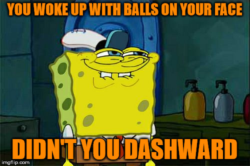 Dont You Squidward Meme | YOU WOKE UP WITH BALLS ON YOUR FACE DIDN'T YOU DASHWARD | image tagged in memes,dont you squidward | made w/ Imgflip meme maker