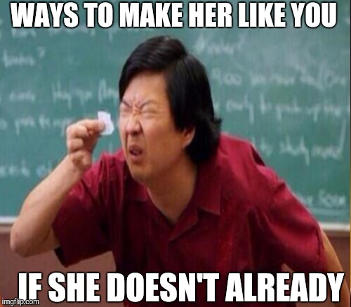 WAYS TO MAKE HER LIKE YOU IF SHE DOESN'T ALREADY | made w/ Imgflip meme maker