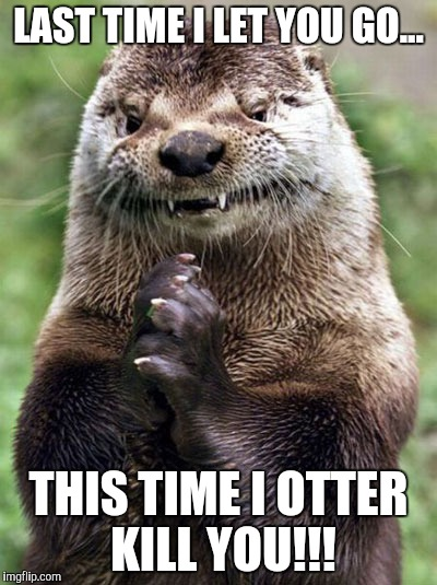 Evil Otter | LAST TIME I LET YOU GO... THIS TIME I OTTER KILL YOU!!! | image tagged in memes,evil otter | made w/ Imgflip meme maker