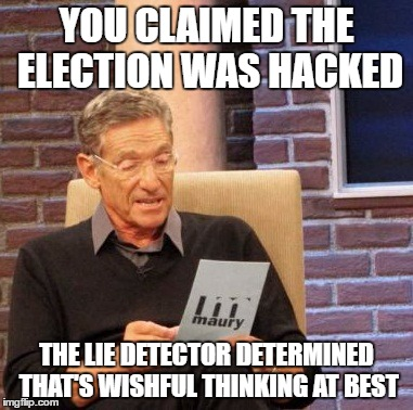 Maury Lie Detector Meme | YOU CLAIMED THE ELECTION WAS HACKED THE LIE DETECTOR DETERMINED THAT'S WISHFUL THINKING AT BEST | image tagged in memes,maury lie detector | made w/ Imgflip meme maker