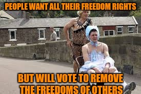 wheelbarrow race | PEOPLE WANT ALL THEIR FREEDOM RIGHTS BUT WILL VOTE TO REMOVE THE FREEDOMS OF OTHERS | image tagged in wheelbarrow race | made w/ Imgflip meme maker