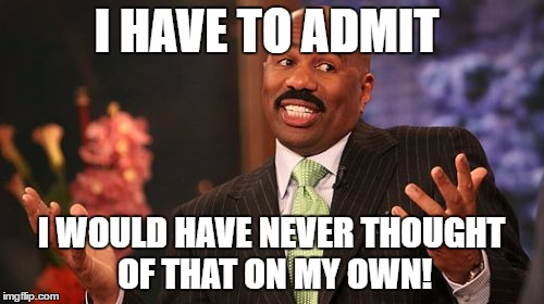 Steve Harvey Meme | I HAVE TO ADMIT I WOULD HAVE NEVER THOUGHT OF THAT ON MY OWN! | image tagged in memes,steve harvey | made w/ Imgflip meme maker