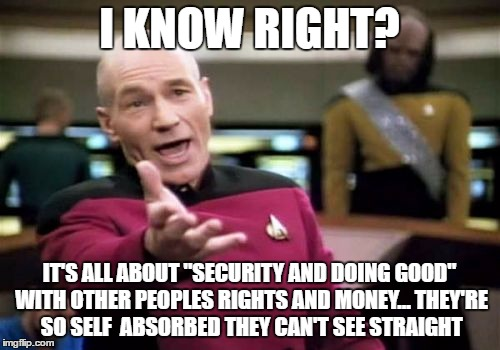 "Picard Wtf Meme | I KNOW RIGHT? IT'S ALL ABOUT ""SECURITY AND DOING GOOD"" WITH OTHER PEOPLES RIGHTS AND MONEY... THEY'RE SO SELF  ABSORBED THEY CAN'T SEE STRAI 