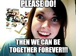 PLEASE DO! THEN WE CAN BE TOGETHER FOREVER!!! | made w/ Imgflip meme maker