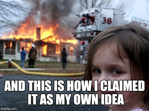 Disaster Girl Meme | AND THIS IS HOW I CLAIMED IT AS MY OWN IDEA | image tagged in memes,disaster girl | made w/ Imgflip meme maker