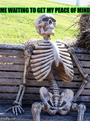 Waiting Skeleton Meme | ME WAITING TO GET MY PEACE OF MIND | image tagged in memes,waiting skeleton | made w/ Imgflip meme maker