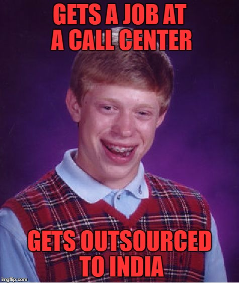 Bad Luck Brian Meme | GETS A JOB AT A CALL CENTER GETS OUTSOURCED TO INDIA | image tagged in memes,bad luck brian | made w/ Imgflip meme maker