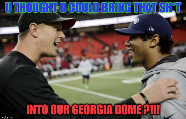 U THOUGHT U COULD BRING THAT SH*T; INTO OUR GEORGIA DOME ?!!! | image tagged in matt_to_russell,matt ryan,russell wilson,seattle seahawks,atlanta,falcons | made w/ Imgflip meme maker
