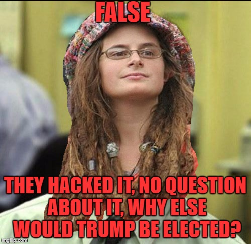 FALSE THEY HACKED IT, NO QUESTION ABOUT IT, WHY ELSE WOULD TRUMP BE ELECTED? | made w/ Imgflip meme maker