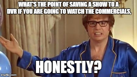 WHAT'S THE POINT OF SAVING A SHOW TO A DVR IF YOU ARE GOING TO WATCH THE COMMERCIALS, HONESTLY? | made w/ Imgflip meme maker