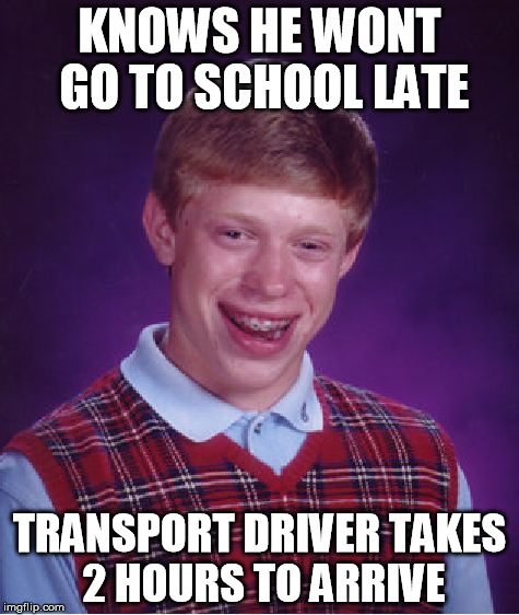 Bad Luck Brian Meme | KNOWS HE WONT GO TO SCHOOL LATE TRANSPORT DRIVER TAKES 2 HOURS TO ARRIVE | image tagged in memes,bad luck brian | made w/ Imgflip meme maker