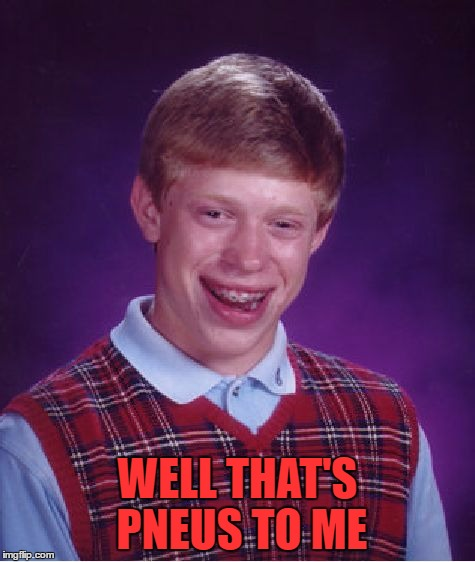 Bad Luck Brian Meme | WELL THAT'S PNEUS TO ME | image tagged in memes,bad luck brian | made w/ Imgflip meme maker