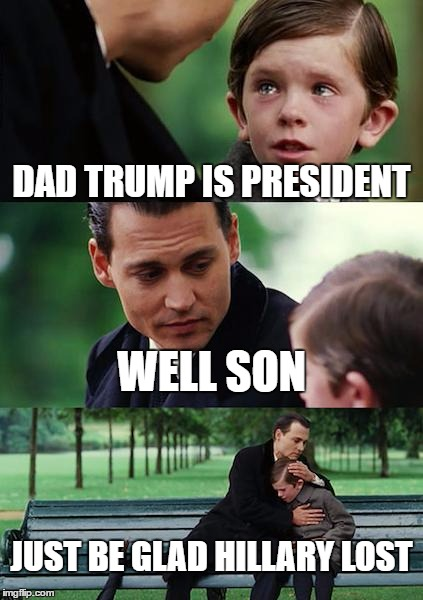 Finding Neverland Meme | DAD TRUMP IS PRESIDENT WELL SON JUST BE GLAD HILLARY LOST | image tagged in memes,finding neverland | made w/ Imgflip meme maker