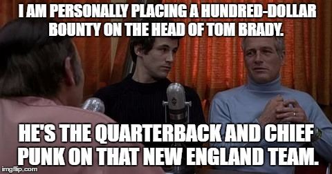 Tom Brady's bounty |  I AM PERSONALLY PLACING A HUNDRED-DOLLAR BOUNTY ON THE HEAD OF TOM BRADY. HE'S THE QUARTERBACK AND CHIEF PUNK ON THAT NEW ENGLAND TEAM. | image tagged in tom brady,hockey | made w/ Imgflip meme maker