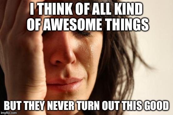 First World Problems Meme | I THINK OF ALL KIND OF AWESOME THINGS BUT THEY NEVER TURN OUT THIS GOOD | image tagged in memes,first world problems | made w/ Imgflip meme maker
