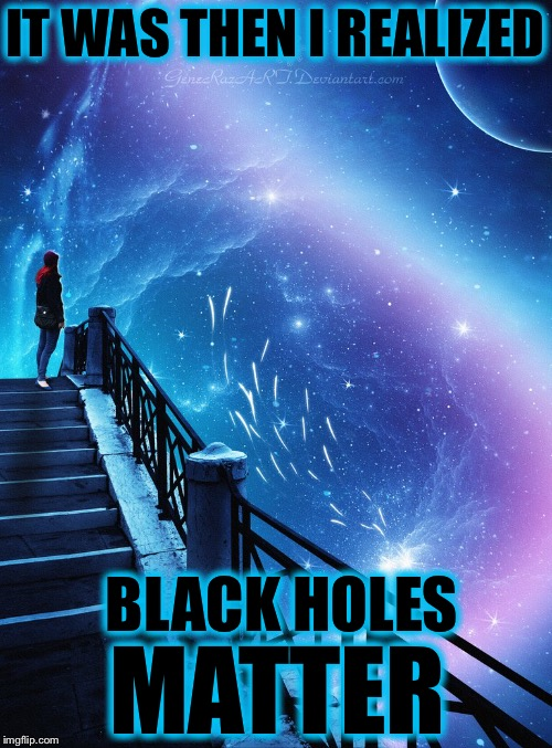 Deviant Art? | IT WAS THEN I REALIZED BLACK HOLES MATTER | image tagged in deviantart,deviantart week,memes,bad puns | made w/ Imgflip meme maker