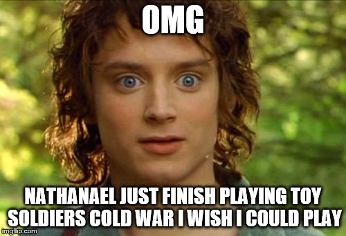 Surpised Frodo | OMG NATHANAEL JUST FINISH PLAYING TOY SOLDIERS COLD WAR I WISH I COULD PLAY | image tagged in memes,surpised frodo | made w/ Imgflip meme maker