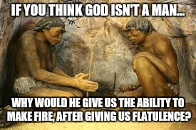 Show me a woman that finds that shit funny! | IF YOU THINK GOD ISN'T A MAN... WHY WOULD HE GIVE US THE ABILITY TO MAKE FIRE, AFTER GIVING US FLATULENCE? | image tagged in caveman fire,blue darts,farts,funny,memes | made w/ Imgflip meme maker